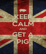 KEEP CALM AND GET A PIG - Personalised Poster A4 size