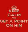 KEEP CALM AND GET A POINT ON HIM - Personalised Poster A4 size