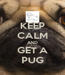 KEEP CALM AND GET A PUG - Personalised Poster A4 size