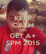 KEEP CALM AND GET A+ SPM 2015 - Personalised Poster A4 size