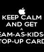 KEEP CALM AND GET A STREAM-AS-KIDS-GO  TOP-UP CARD - Personalised Poster A4 size
