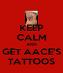 KEEP CALM AND GET AACE'S TATTOOS - Personalised Poster A4 size