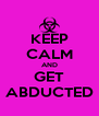 KEEP CALM AND GET ABDUCTED - Personalised Poster A4 size