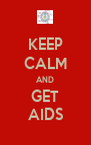 KEEP CALM AND GET AIDS - Personalised Poster A4 size