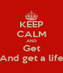 KEEP CALM AND Get And get a life - Personalised Poster A4 size