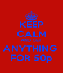 KEEP CALM AND GET ANYTHING  FOR 50p - Personalised Poster A4 size
