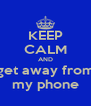 KEEP CALM AND get away from my phone - Personalised Poster A4 size