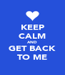 KEEP CALM AND GET BACK TO ME - Personalised Poster A4 size