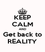 KEEP CALM AND Get back to REALITY - Personalised Poster A4 size