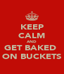 KEEP CALM AND GET BAKED  ON BUCKETS - Personalised Poster A4 size