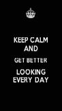 KEEP CALM AND GET BETTER LOOKING EVERY DAY - Personalised Poster A4 size