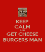 KEEP CALM AND GET CHEESE BURGERS MAN - Personalised Poster A4 size
