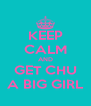 KEEP CALM AND GET CHU A BIG GIRL - Personalised Poster A4 size