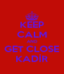 KEEP CALM AND GET CLOSE KADİR - Personalised Poster A4 size