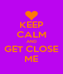 KEEP CALM AND GET CLOSE ME - Personalised Poster A4 size