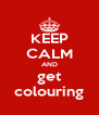KEEP CALM AND get colouring - Personalised Poster A4 size