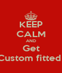 KEEP CALM AND Get Custom fitted  - Personalised Poster A4 size