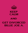 KEEP CALM AND GET DIVORCED BILLIE JOE A. - Personalised Poster A4 size