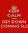 KEEP CALM AND GET DOWN KEEP COMING SLOWLY - Personalised Poster A4 size