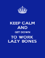 KEEP CALM AND GET DOWN TO WORK LAZY BONES - Personalised Poster A4 size