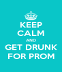 KEEP CALM AND  GET DRUNK  FOR PROM - Personalised Poster A4 size