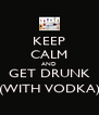 KEEP CALM AND GET DRUNK (WITH VODKA) - Personalised Poster A4 size