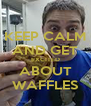 KEEP CALM AND GET EXCITED ABOUT WAFFLES - Personalised Poster A4 size
