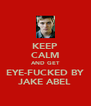 KEEP CALM AND GET EYE-FUCKED BY JAKE ABEL - Personalised Poster A4 size