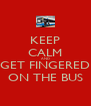 KEEP CALM AND GET FINGERED ON THE BUS - Personalised Poster A4 size