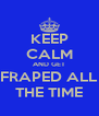 KEEP CALM AND GET FRAPED ALL THE TIME - Personalised Poster A4 size