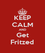 KEEP CALM AND Get Fritzed - Personalised Poster A4 size