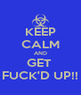 KEEP CALM AND GET  FUCK'D UP!! - Personalised Poster A4 size