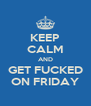 KEEP CALM AND GET FUCKED ON FRIDAY - Personalised Poster A4 size