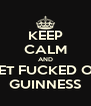 KEEP CALM AND GET FUCKED ON GUINNESS - Personalised Poster A4 size