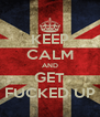 KEEP CALM AND GET FUCKED UP - Personalised Poster A4 size