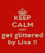 KEEP CALM AND get glittered by Lisa !! - Personalised Poster A4 size