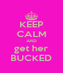 KEEP CALM AND get her BUCKED - Personalised Poster A4 size