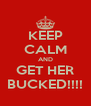 KEEP CALM AND GET HER BUCKED!!!! - Personalised Poster A4 size