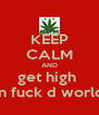 KEEP CALM AND get high  an fuck d world  - Personalised Poster A4 size