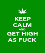 KEEP CALM AND GET HIGH AS FUCK - Personalised Poster A4 size