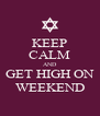KEEP CALM AND GET HIGH ON WEEKEND - Personalised Poster A4 size