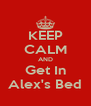 KEEP CALM AND Get In Alex's Bed - Personalised Poster A4 size