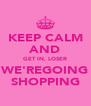 KEEP CALM AND GET IN, LOSER WE'REGOING SHOPPING - Personalised Poster A4 size