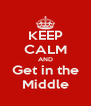 KEEP CALM AND Get in the Middle - Personalised Poster A4 size