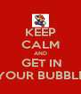 KEEP CALM AND  GET IN YOUR BUBBLE - Personalised Poster A4 size