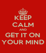 KEEP CALM AND GET IT ON YOUR MIND - Personalised Poster A4 size
