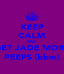 KEEP CALM AND GET JADE MORE PEEPS (bbm) - Personalised Poster A4 size
