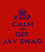 KEEP CALM AND GET JAY SWAG - Personalised Poster A4 size