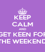 KEEP CALM AND GET KEEN FOR THE WEEKEND - Personalised Poster A4 size