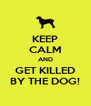 KEEP CALM AND GET KILLED BY THE DOG! - Personalised Poster A4 size